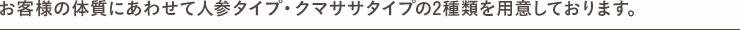 お客様の体質にあわせて人参タイプ・クマ笹タイプの2種類をご用意しております。